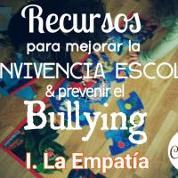 Recursos para mejorar la convivencia escolar & prevenir el Bullying : I. Empatía